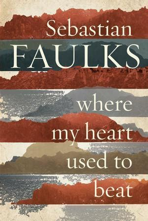 where my heart used where my heart used to beat by sebastian faulks reviews discussion bookclubs lists