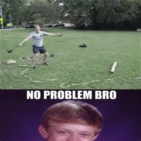 No Problem Meme - no problem bro i ll record that for you by rayyzo meme