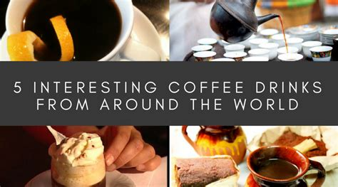 Coffees From Around The World by 5 Interesting Coffee Drinks From Around The World