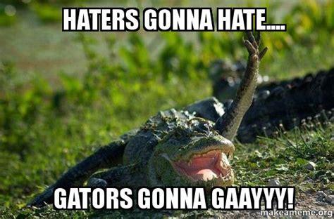 Gator Meme - haters gonna hate gators gonna gaayyy make a meme