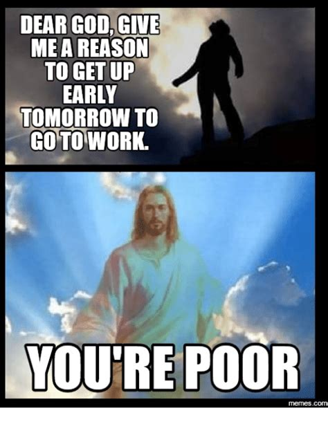 Get To Work Meme - dear god give mea reason to get up early tomorrow to go to