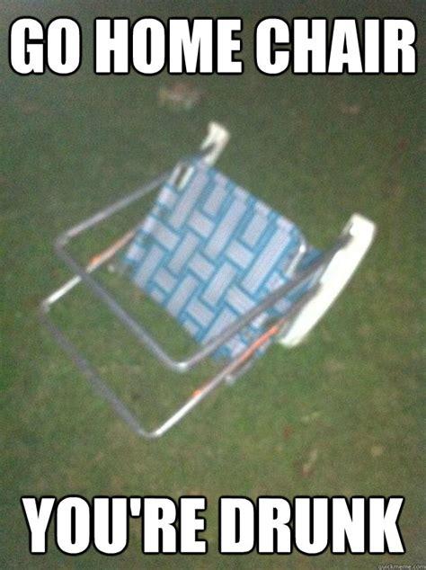 Go Home Meme - go home chair you re drunk misc quickmeme