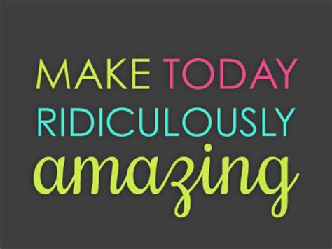make today ridiculously amazing by shannon rhodes dribbble
