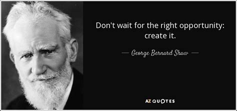 Dont Bet On It george bernard shaw quote don t wait for the right