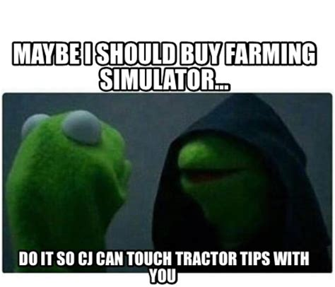 Can I Touch It Meme - meme creator maybe i should buy farming simulator do