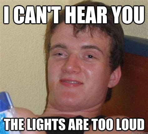 I Cant Meme - i can t hear you the lights are too loud 10 guy quickmeme
