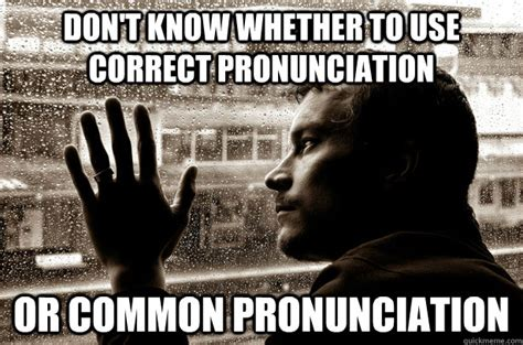 Correct Pronunciation Of Meme - don t know whether to use correct pronunciation or common