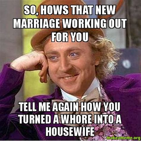 Whore Memes - so hows that new marriage working out for you tell me