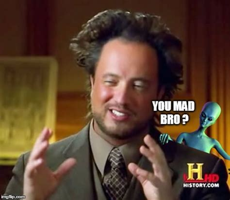 You Mad Bro Meme - image tagged in you mad bro ancient aliens giorgio
