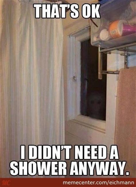 Shower Meme - i didn t need a shower anyway by eichmann meme center