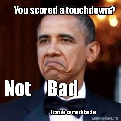 Not Bad Meme Generator - meme creator you scored a touchdown not bad i can do so