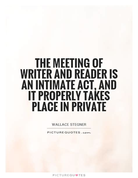 the intimate act of the meeting of writer and reader is an intimate act and it picture quotes