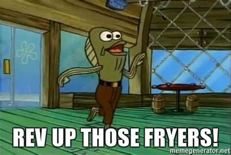 Rev Up Those Fryers Meme - rev up those fryers rev up those fryers meme generator