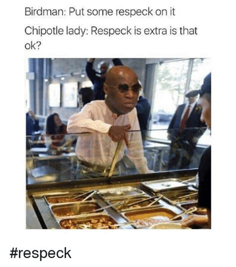Birdman Meme - birdman put some respeck on it chipotle lady respeck is