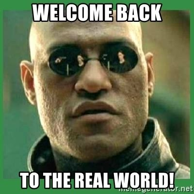 Welcome Back Meme - welcome back to the real world matrix morpheus meme