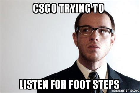 To Meme - csgo trying to listen for foot steps sexually oblivious