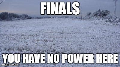You Have No Power Here Meme Generator - i live in the south so far two days of finals have been