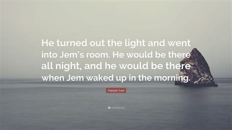 mmm mornings and nights i walked into the room in gold a wave of heads did turn or quote he turned out the light and went into jem s room he would be there all