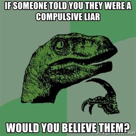 Compulsive Liar Memes - if someone told you they were a compulsive liar would you