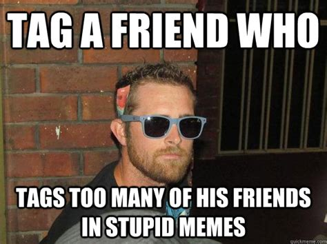 Friends Funny Memes - tag a friend who tags too many of his friends in stupid