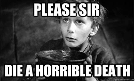 Die Meme - please sir die a horrible death oliver twist quickmeme