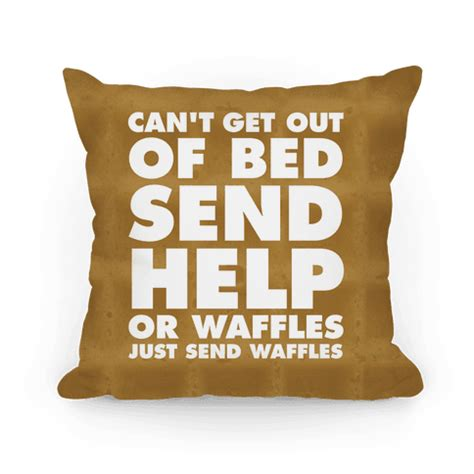 can t get out of bed send help or waffles just send