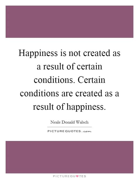 successful business is reliant on certain conditions you not happiness is not created as a result of certain conditions