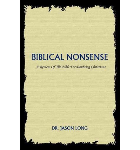 biblical nonsense a review biblical nonsense dr jason long 9780595341825