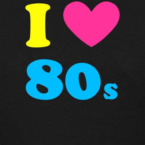 i love the 80s i love the 80 s t shirt spreadshirt