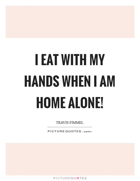 i eat with my when i am home alone picture quotes
