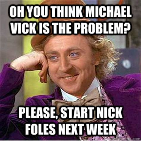 Nick Foles Meme - oh you think michael vick is the problem please start