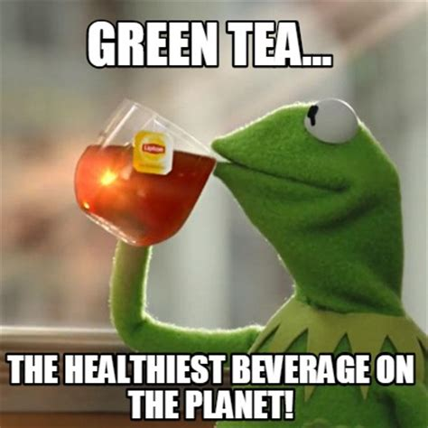 Green Tea Meme - meme creator green tea the healthiest beverage on the