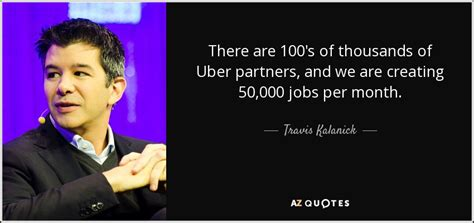 uber quote travis kalanick quote there are 100 s of thousands of