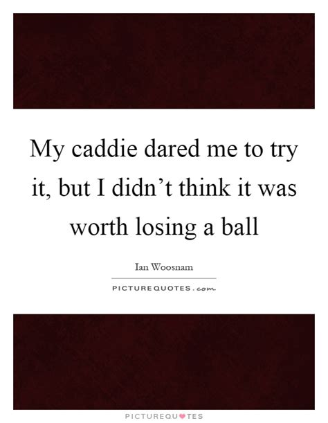 But He Dared Me 2 by Caddie Quotes Caddie Sayings Caddie Picture Quotes