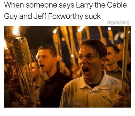 Larry The Cable Guy Meme - when someone says larry the cable guy and jeff foxworthy suck drgrayfang jeff foxworthy meme