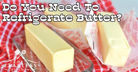is it safe to store butter at room temperature do you need to refrigerate butter my fearless kitchen
