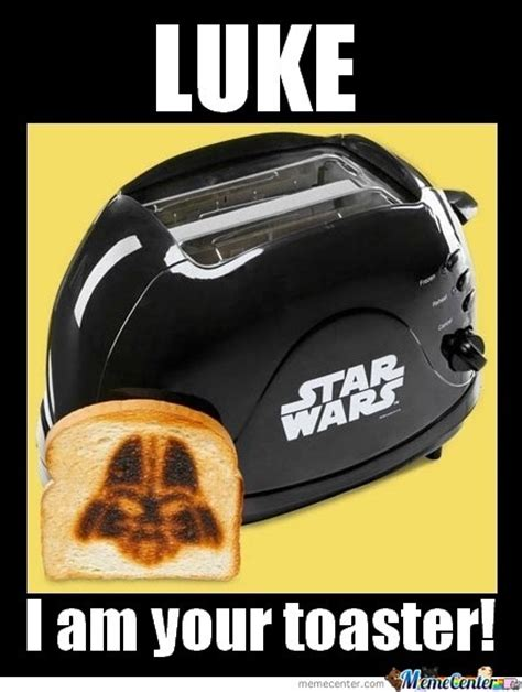 Toaster Meme - luke i am your toaster by recyclebin meme center