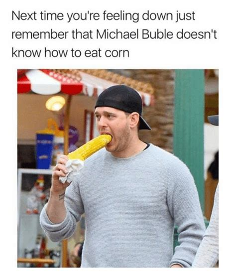 Michael Buble Meme - next time you re feeling down just remember that michael