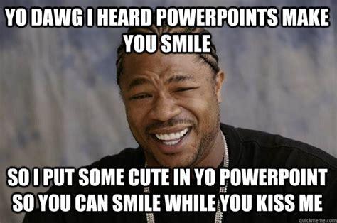 You Make Me Smile Meme - yo dawg i heard powerpoints make you smile so i put some