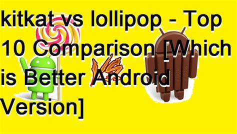 which android version is better kitkat vs lollipop top 10 comparison which is better