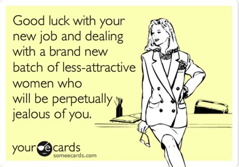 Good Luck With Your New Job And Dealing With A Brand New Batch Of Less Attractive Women Who Will