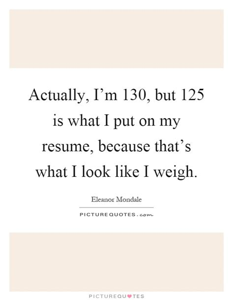 actually i m 130 but 125 is what i put on my resume picture quotes