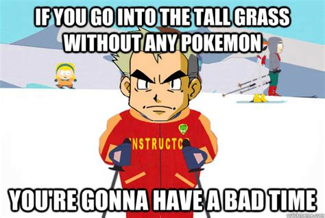 You Re Gonna Have A Bad Time Meme Generator - if you go into the tall grass without any pokemon you re