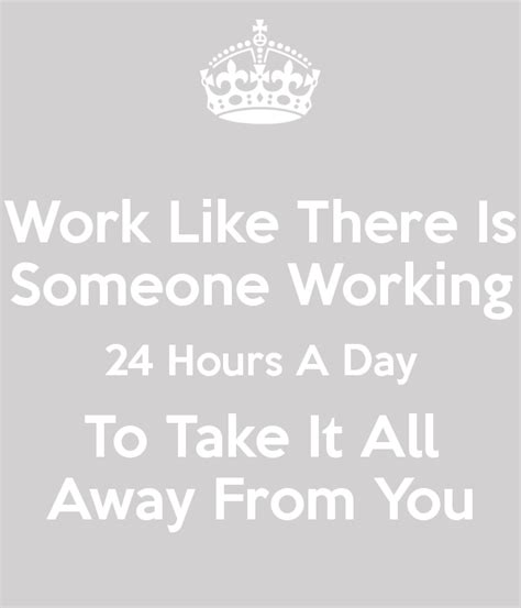 Working For Is Like Not Working At All by Work Like There Is Someone Working 24 Hours A Day To Take