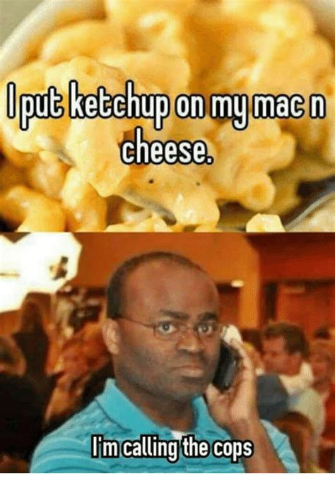libro where im calling from oput ketchup on my macon cheese i m calling the cops cheese meme on sizzle