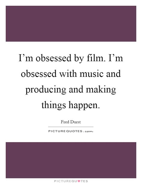 obsessed film quotes i m obsessed by film i m obsessed with music and