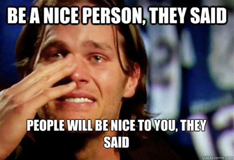 Tom Brady Crying Meme - be a nice person they said people will be nice to you
