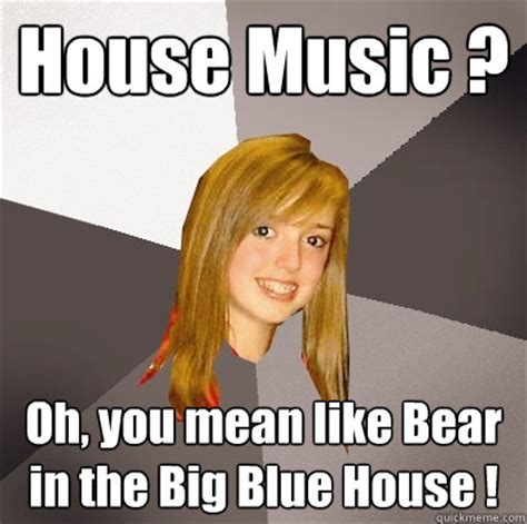House Music Memes - house music oh you mean like bear in the big blue house