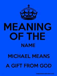 The Meaning Of The Name Meaning Of The Name Michael Means A Gift From God Keep