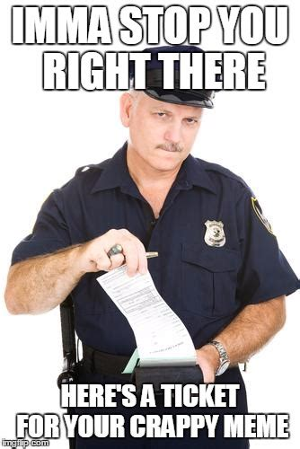 Police Memes - here s a ticket for your crappy meme meme police know
